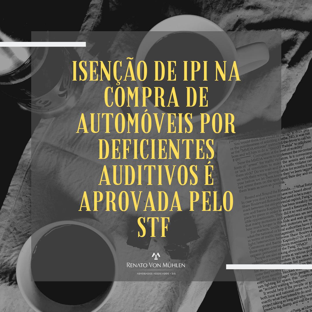 ISENÇÃO DE IPI NA COMPRA DE AUTOMÓVEIS POR DEFICIENTES AUDITIVOS É APROVADA PELO STF