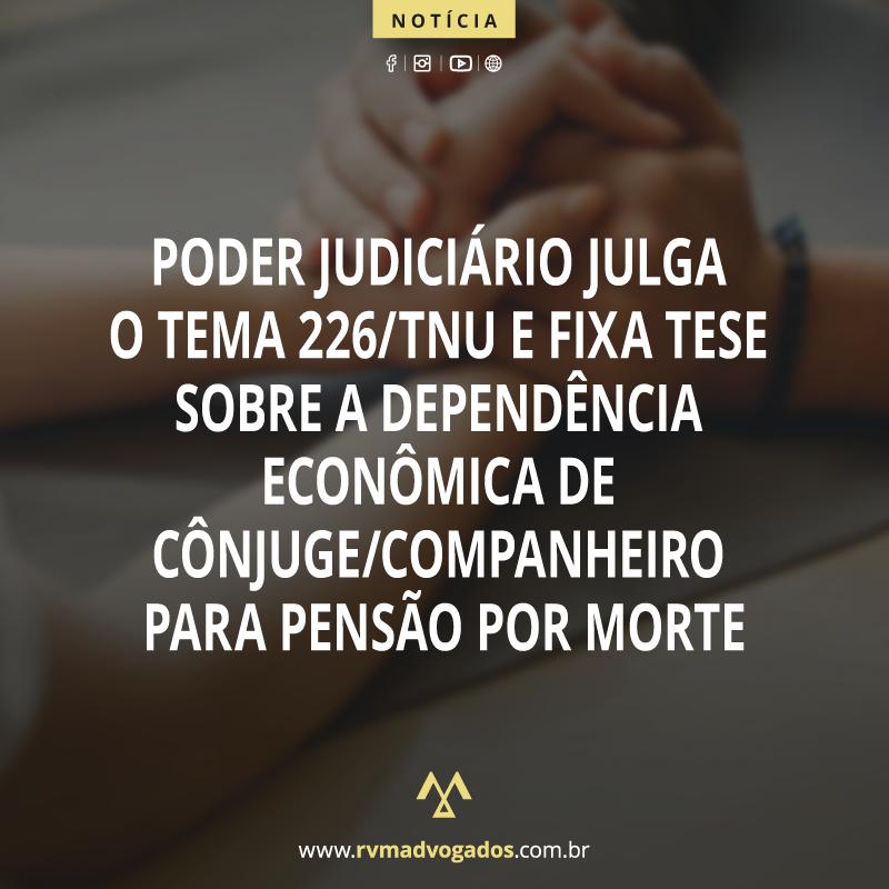 PODER JUDICIÁRIO JULGA O TEMA 226/TNU E FIXA TESE SOBRE A DEPENDÊNCIA ECONÔMICA DECÔNJUGE/COMPANHEIRO PARA PENSÃO POR MORTE