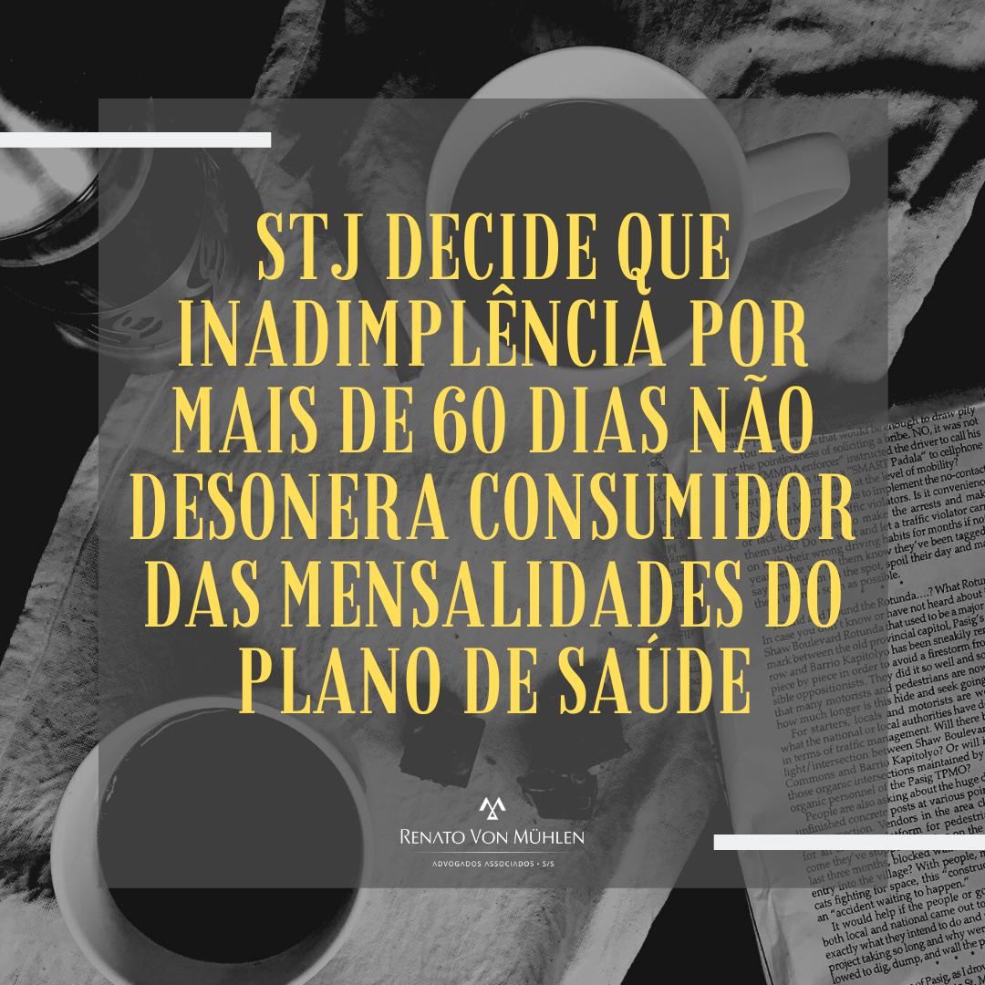 STJ DECIDE QUE INADIMPLÊNCIA POR MAIS DE 60 DIAS NÃO DESONERA CONSUMIDOR DAS MENSALIDADES DO PLANO DE SAÚDE