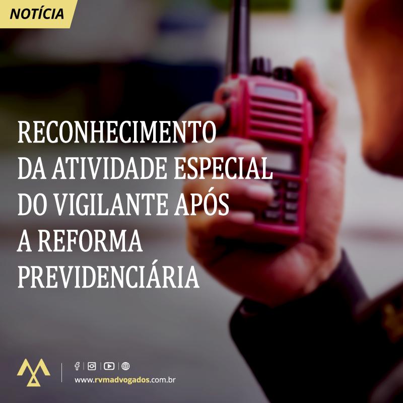 RECONHECIMENTO DA ATIVIDADE ESPECIAL  DO VIGILANTE APÓS  A REFORMA  PREVIDENCIÁRIA