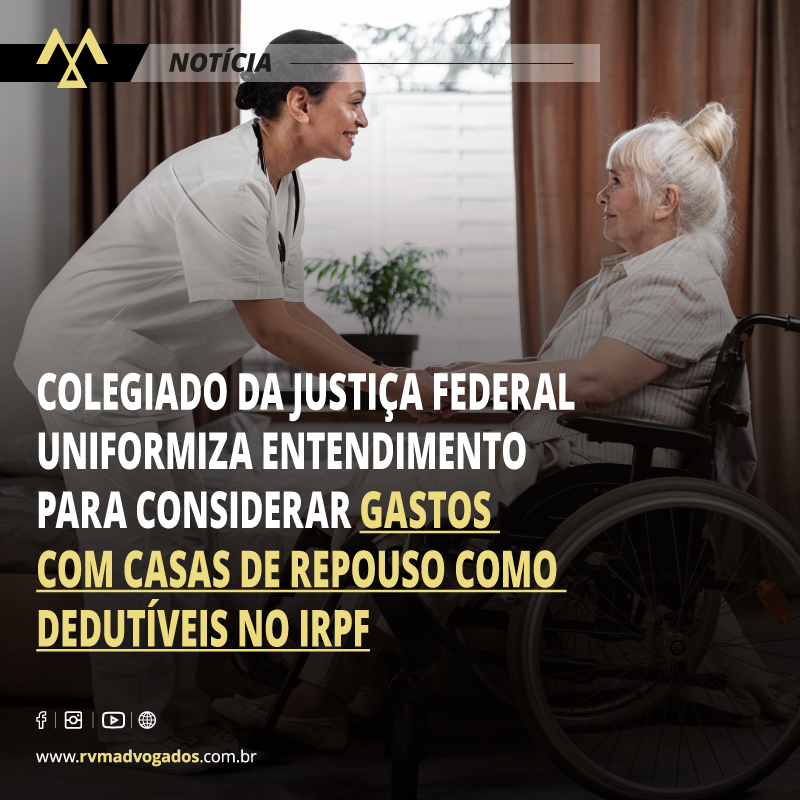 COLEGIADO DA JUSTIÇA FEDERAL UNIFORMIZA ENTENDIMENTO PARA CONSIDERAR GASTOS COM CASAS DE REPOUSO COMO DEDUTÍVEIS NO IRPF