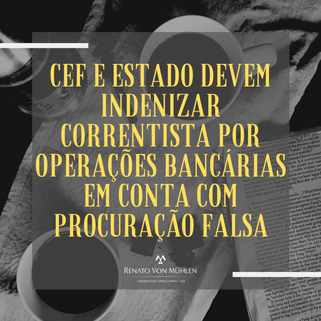 CEF E ESTADO DEVEM INDENIZAR CORRENTISTA POR OPERAÇÕES BANCÁRIAS EM CONTA COM PROCURAÇÃO FALSA