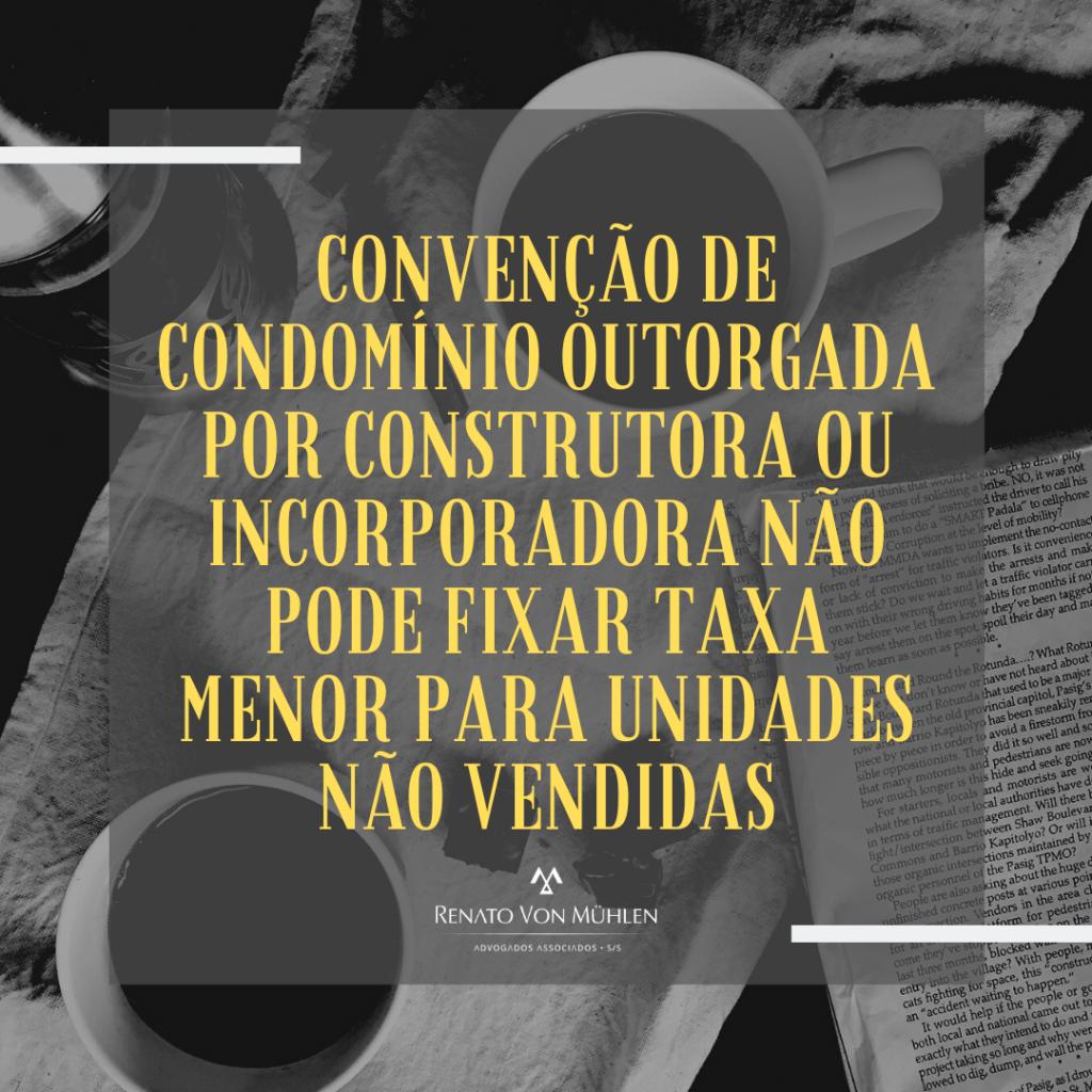 CONVENÇÃO DE CONDOMÍNIO OUTORGADA POR CONSTRUTORA OU INCORPORADORA NÃO PODE FIXAR TAXA MENOR PARA UNIDADES NÃO VENDIDAS