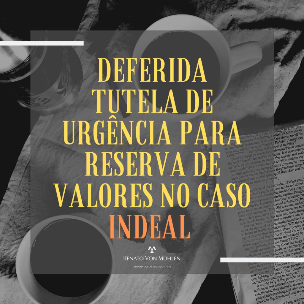 DEFERIDA TUTELA DE URGÊNCIA PARA RESERVA DE VALORES NO CASO INDEAL