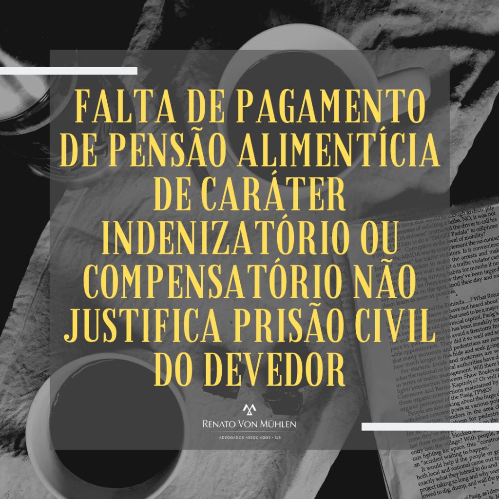 FALTA DE PAGAMENTO DE PENSÃO ALIMENTÍCIA DE CARÁTER INDENIZATÓRIO OU COMPENSATÓRIO NÃO JUSTIFICA PRISÃO CIVIL DO DEVEDOR