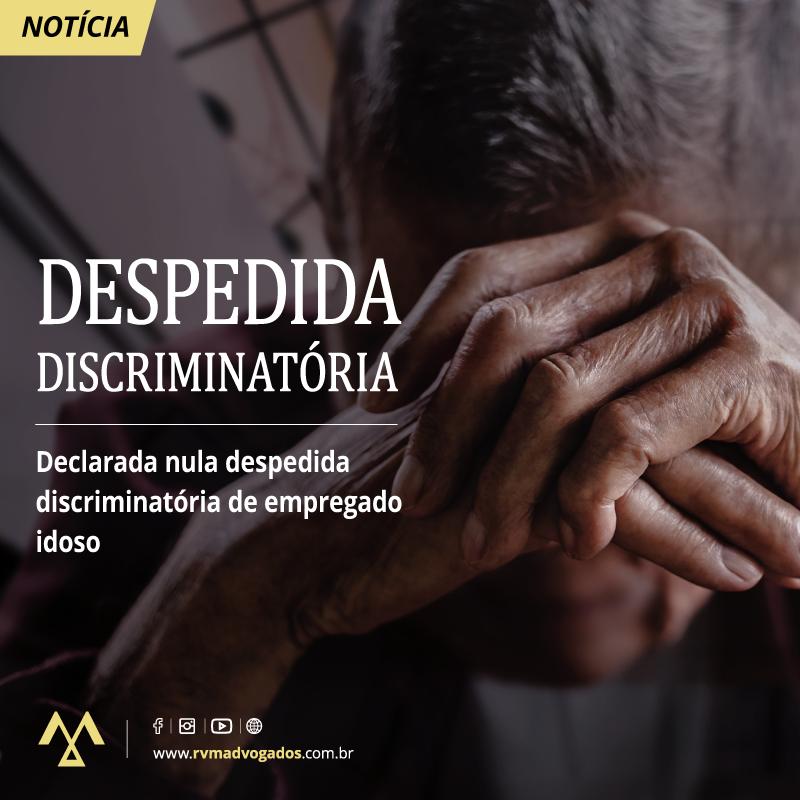 DECLARADA NULA DESPEDIDA DISCRIMINATÓRIA DE EMPREGADO IDOSO