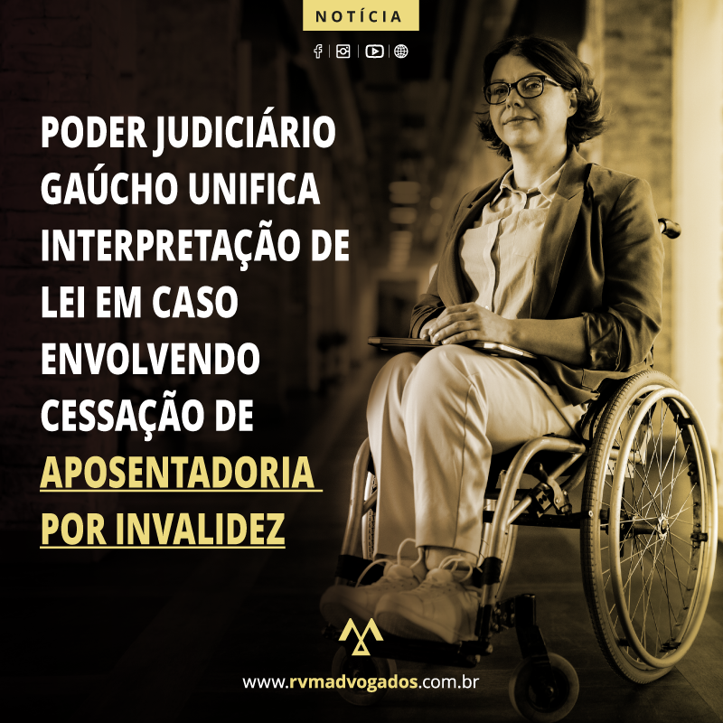 PODER JUDICIÁRIO GAÚCHO UNIFICA INTERPRETAÇÃO DE LEI EM CASO ENVOLVENDO CESSAÇÃO DE APOSENTADORIA POR INVALIDEZ