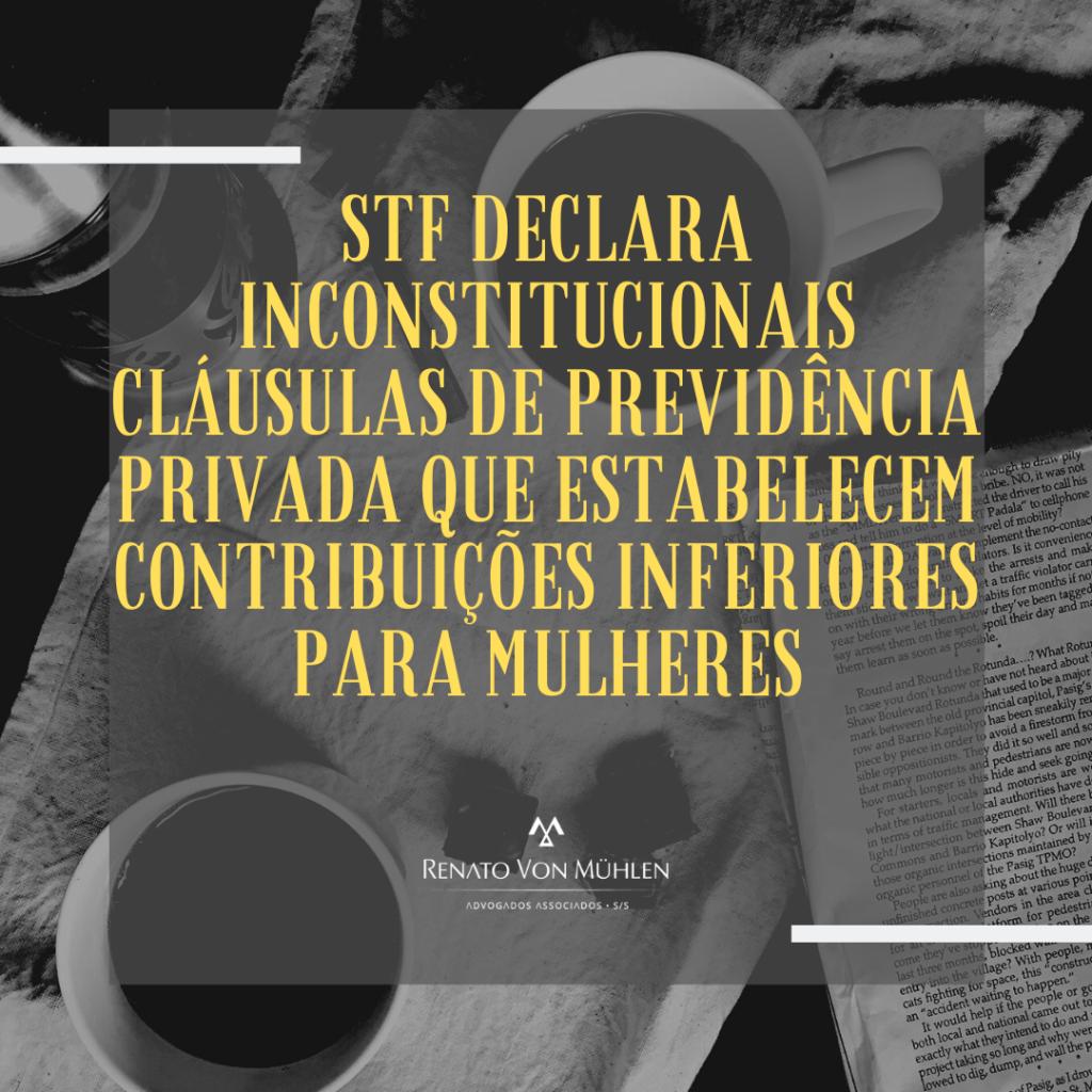 STF DECLARA INCONSTITUCIONAIS CLÁUSULAS DE PREVIDÊNCIA PRIVADA QUE ESTABELECEM CONTRIBUIÇÕES INFERIORES PARA MULHERES
