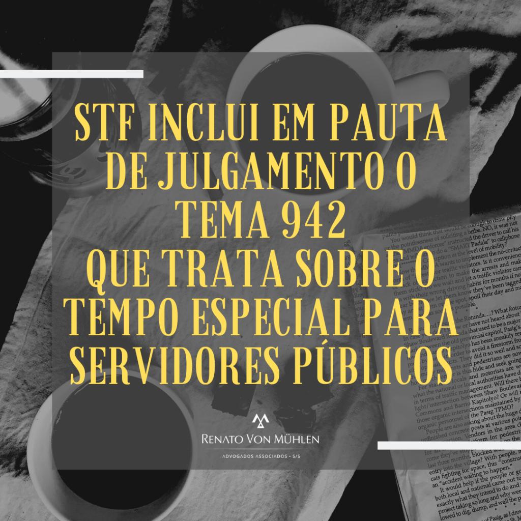 STF INCLUI EM PAUTA DE JULGAMENTO O TEMA 942 QUE TRATA SOBRE O TEMPO ESPECIAL PARA SERVIDORES PÚBLICOS